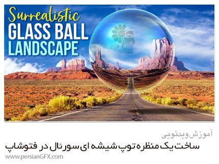 دانلود آموزش ساخت یک منظره توپ شیشه ای سورئال در فتوشاپ - Skillshare Create A Surrealistic Glass Ball Landscape In Photoshop