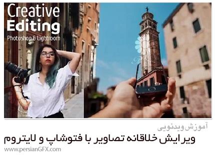 دانلود آموزش ویرایش خلاقانه تصاویر با فتوشاپ و لایتروم - Creative Editing In Photoshop And Lightroom